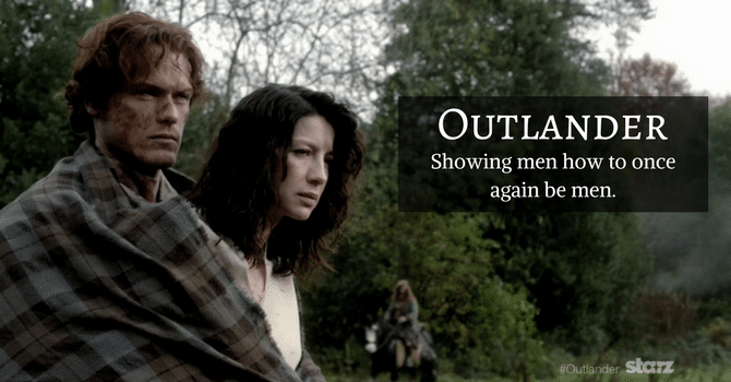 Outlander, showing men how to once again be men.